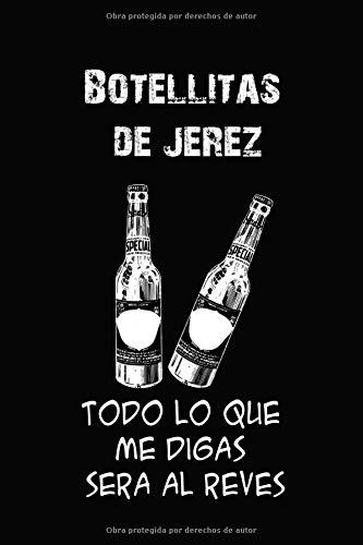 Botellitas de Jerez, Todo Lo Que Me Digas Sera Al Reves: Cuaderno de 120 páginas con Rayas