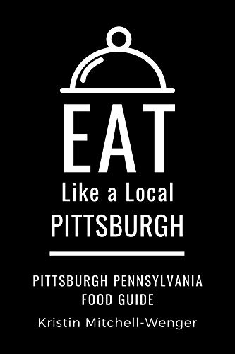 Eat Like a Local- Pittsburgh: Pittsburgh Pennsylvania Food Guide (Eat Like a Local United States Cities & Towns) (English Edition)