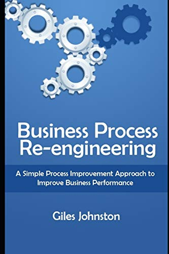 Business Process Re-engineering: A Simple Process Improvement Approach to Improve Business Performance (The Business Productivity Series, Band 1)