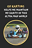 Go Karting Helps Me Maintain My Sanity In This Ultra Mad World: Go Kart Themed Novelty Lined Notebook / Journal To Write In Perfect Gift Item (6 x 9 inches)