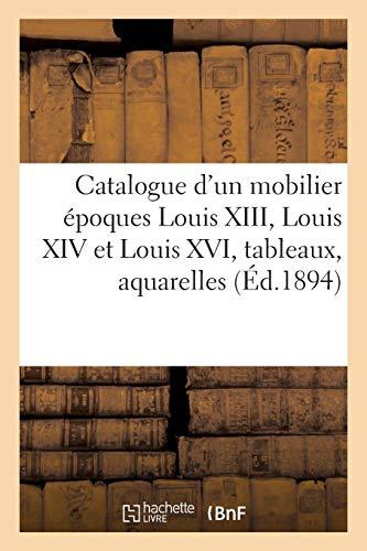 Catalogue d'un beau mobilier époques Louis XIII, Louis XIV et Louis XVI, tableaux anciens: et modernes, aquarelles, dessins, gravures