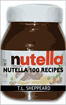 Nutella 100 Recipes by [T.L. Sheppeard]