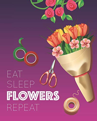 Eat Sleep Flowers Repeat: - Lined Notebook, Diary, Planner & Journal - Gift for Florist / Flower Arranging Lover (8' x10' 120 Pages)