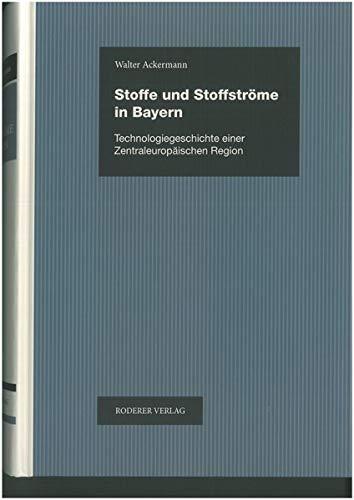 Stoffe und Stoffströme in Bayern: Technologiegeschichte einer zentraleuropäischen Region