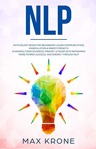NLP: Psychology book for beginners! Learn communication, manipulation & inner strength - Changing consciousness, mindset & fears with Reframing - More ... and energy through Nlp (Psychology books 4)