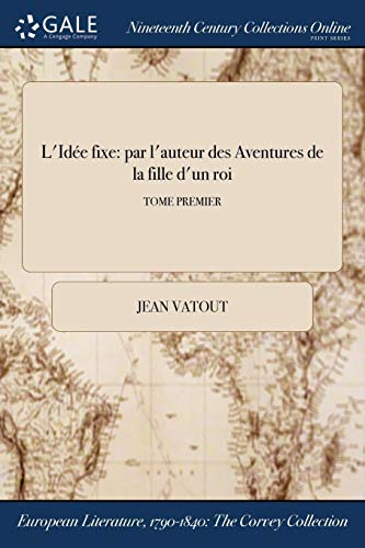 L'Idée fixe: par l'auteur des Aventures de la fille d'un roi; TOME PREMIER (French Edition)