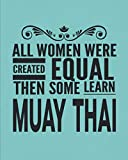 All Women Were Created Equal Then Some Learn Muay Thai: Journal Notebook For The Martial Arts Woman Girl, Best MuayThai Gift For Kru Teacher Student - Teal Cover 8'x10'