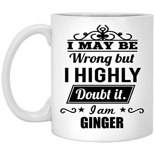 11 oz Coffee Mug Personal Name Men,Women I May Be Wrong But I Highly Doubt It. I am GINGER Your Best Friend On Special Event