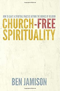 Church-Free Spirituality: How to Craft a Spiritual Practice Beyond the Bounds of Religion
