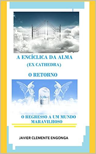 A ENCÍCLICA DA ALMA (EX CATHEDRA): O REGRESSO A UM MUNDO MARAVILHOSO (History of the Kingdom of God Livro 31)