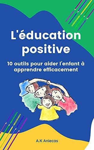 Education positive : 10 outils pour aider l'enfant à apprendre efficacement