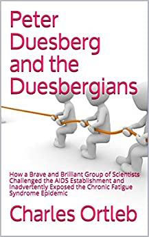 Peter Duesberg and the Duesbergians: How a Brave and Brilliant Group of Scientists Challenged the AIDS Establishment and Inadvertently Exposed the Chronic Fatigue Syndrome Epidemic by [Charles Ortleb]