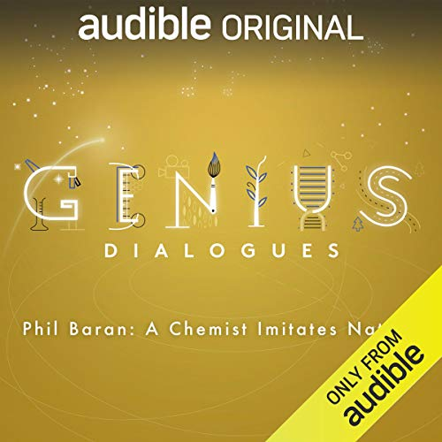 Ep. 1: Phil Baran: A Chemist Imitates Nature (The Genius Dialogues)                   By:                                                                                                                                 Audible Originals,                                                                                        Bob Garfield                           Length: 34 mins     5 ratings     Overall 5.0