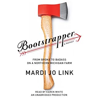 Bootstrapper     From Broke to Badass on a Northern Michigan Farm              By:                                                                                                                                 Mardi Jo Link                               Narrated by:                                                                                                                                 Karen White                      Length: 8 hrs and 20 mins     56 ratings     Overall 3.8