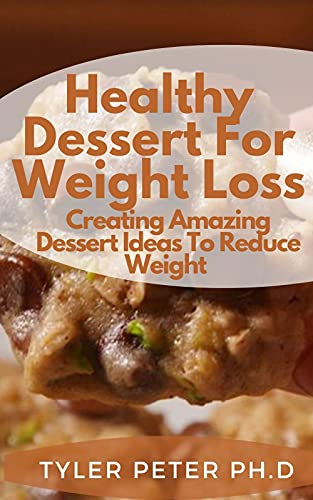Healthy Dessert For Weight Loss: Creating Amazing Dessert Ideas To Reduce Weight (English Edition)