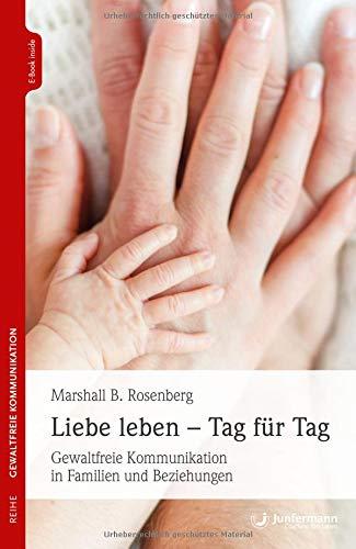 Liebe leben - Tag für Tag: Gewaltfreie Kommunikation in Familien und Beziehungen