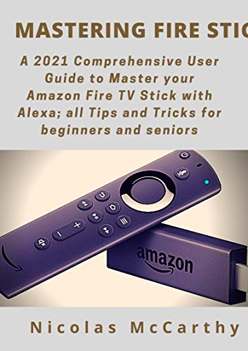 Mastering Fire Stick: A 2021 Comprehensive User Guide to Master your Amazon Fire TV Stick with Alexa; all Tips and Tricks for Beginners and Seniors (English Edition)