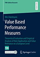 Value Based Performance Measures: Theoretical Evaluation and Empirical Analysis of their Application and Value Relevance on a European Level (FOM-Edition Research)