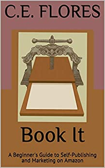 Book It: A Beginner's Guide to Self-Publishing and Marketing on Amazon by [C.E.  Flores]