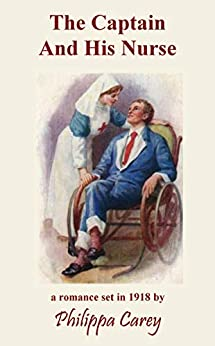 The Captain And His Nurse: A Romance in 1918 near the end of The Great War (Philippa Carey Book 2) by [Philippa Carey]