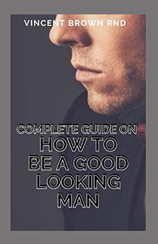 COMPLETE GUIDE ON HOW TO BE A GOOD LOOKING MAN: The Ultimate Guide To Look Good And Impress A Girl Naturally With Skills