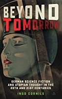 Beyond Tomorrow: German Science Fiction and Utopian Thought in the 20th and 21st Centuries (Studies in German Literature Linguistics and Culture)
