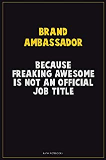 Brand Ambassador, Because Freaking Awesome Is Not An Official Job Title: Career Motivational Quotes 6x9 120 Pages Blank Lined Notebook Journal