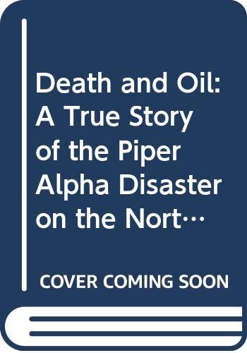Death and Oil: A True Story of the Piper Alpha Disaster on...
