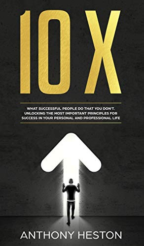 10X: What Successful People do That you Dont. Unlocking the most Important Principles for Success in your Personal and Professional Life