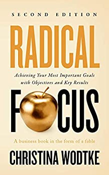 Radical Focus SECOND EDITION: Achieving Your Most Important Goals with Objectives and Key Results (Empowered Teams) by [Christina Wodtke]