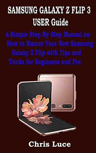 SAMSUNG GALAXY Z FLIP 3 USER Guide: A Simple Step By Step Manual on How to Master Your New Samsung Galaxy Z Flip with Tips and Tricks for Beginners and Pro (English Edition)