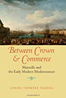 Between Crown and Commerce: Marseille and the Early Modern Mediterranean (The Johns Hopkins University Studies in Historical and Political Science, 129th Series)