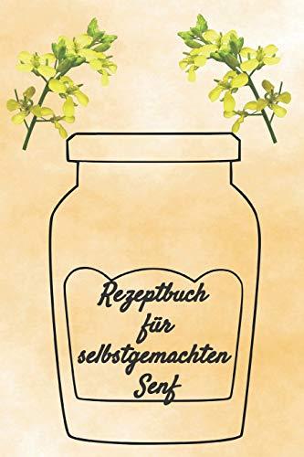 Rezeptbuch für selbstgemachten Senf: Rezeptheft und Notizheft zum Aufschreiben von selbstgemachten Senf. Ideal für den Gourmet, Hobbykoch oder Hobbyköchin