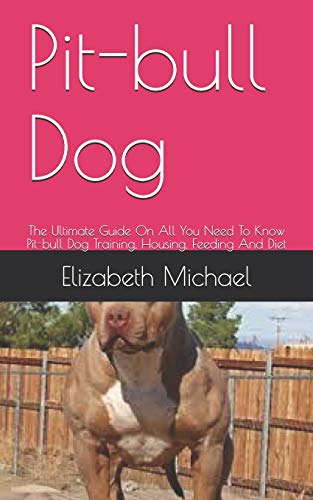 Pit-bull Dog: The Ultimate Guide On All You Need To Know Pit-bull Dog Training, Housing, Feeding And Diet