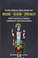 Medicine - Religion - Spirituality: Global Perspectives on Traditional, Complementary, and Alternative Healing (Religious Studies)