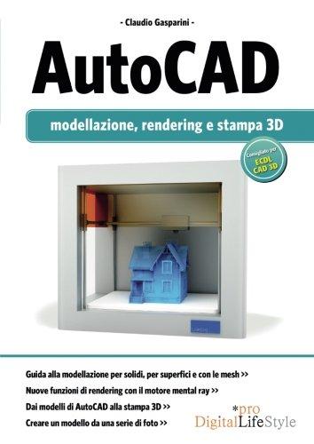Autocad. Modellazione, rendering e stampa 3D. Ediz. illustrata