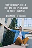 How To Completely Release The Potential Of Your Singing?: The Mindset Of Success: Singing Techniques...