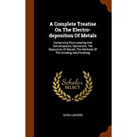 A Complete Treatise On The Electro-deposition Of Metals: Comprising Elecro-plating And Galvanoplastic Operations, The Deposition Of Metals, The Methods Of The Grinding And Polishing