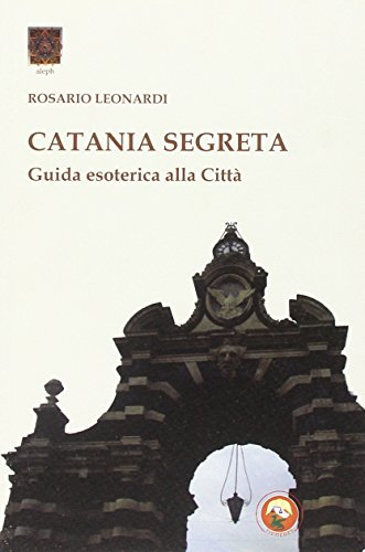 Catania segreta. Guida esoterica alla città