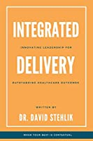 Integrated Delivery: Innovating Leadership for Outstanding Healthcare Outcomes