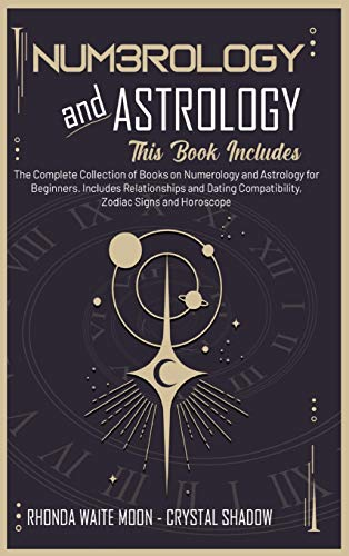 Numerology and Astrology: 2 Books in 1. The Complete Collection of Books on Numerology and Astrology for Beginners. Includes Relationships and Dating Compatibility, Zodiac Signs and Horoscope