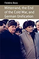 Mitterrand, the End of the Cold War, and German Unification (Berghahn Monographs in French Studies (9))