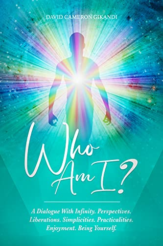 Who Am I?: A Dialogue With Infinity. Perspectives. Liberations. Simplicities. Practicalities. Spirit