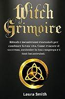Witch Grimoire: Rituali e Incantesimi Essenziali per Cambiare la tua Vita. Come Evocare il Successo, Costruire la tua Congrega e i Tuoi Incantesimi.