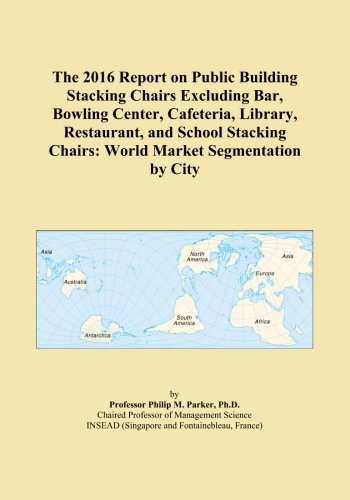 The 2016 Report on Public Building Stacking Chairs Excluding Bar, Bowling Center, Cafeteria, Library, Restaurant, and School Stacking Chairs: World Market Segmentation by City