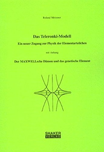 Das Teleronki-Modell - Ein neuer Zugang zur Physik der Elementarteilchen mit Anhang Der MAXWELLsche Dämon und das genetische Element (Berichte aus der Physik)