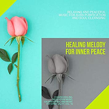 Healing Melody For Inner Peace (Relaxing And Peaceful Music For Aura Purification And Soul Cleansing) (Chakra Healing, Meditation Music, Calming Music And Music For Spirituality, Vol. 10)