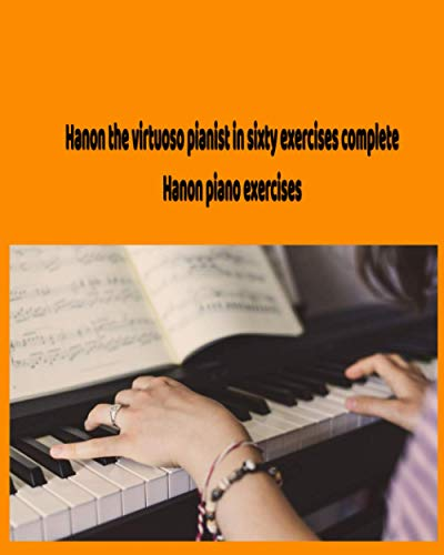 Hanon the virtuoso pianist in sixty exercises complete -Hanon piano exercises: Piano scales chords and arpeggios