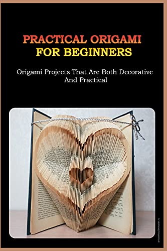 Practical Origami For Beginners: Origami Projects That Are Both Decorative And Practical: Learn To Make Unique And Practical Origami Models (English Edition)