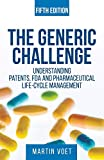 The Generic Challenge: Understanding Patents, FDA and Pharmaceutical Life-Cycle Management (Fifth Edition) - Martin A Voet
